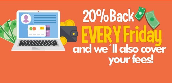 20% Back EVERY Friday and we´ll also cover your fees!